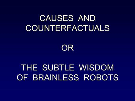 CAUSES AND COUNTERFACTUALS OR THE SUBTLE WISDOM OF BRAINLESS ROBOTS.