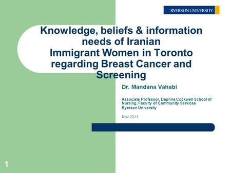 1 Knowledge, beliefs & information needs of Iranian Immigrant Women in Toronto regarding Breast Cancer and Screening Dr. Mandana Vahabi Associate Professor,