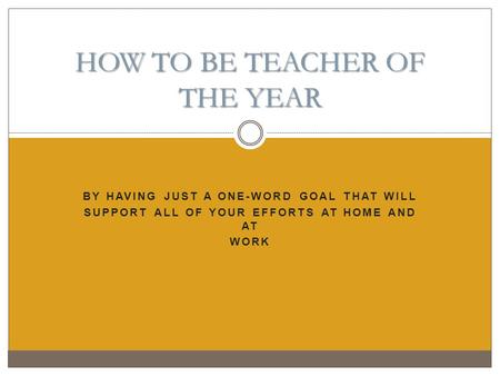 BY HAVING JUST A ONE-WORD GOAL THAT WILL SUPPORT ALL OF YOUR EFFORTS AT HOME AND AT WORK HOW TO BE TEACHER OF THE YEAR.