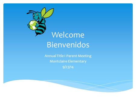 Welcome Bienvenidos Annual Title I Parent Meeting Montclaire Elementary 9/23/14.