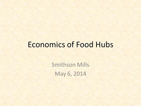 Economics of Food Hubs Smithson Mills May 6, 2014.