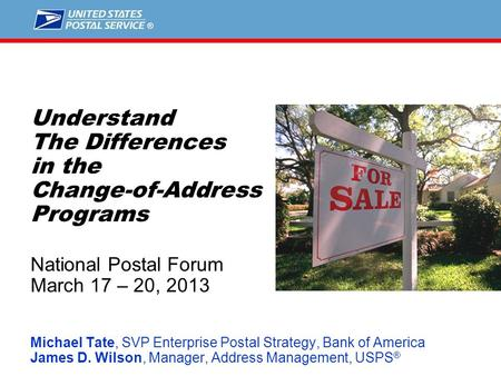 1 Understand The Differences in the Change-of-Address Programs National Postal Forum March 17 – 20, 2013 Michael Tate, SVP Enterprise Postal Strategy,