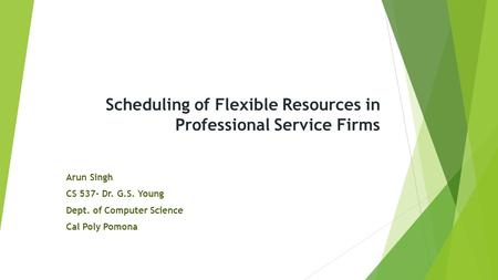 Scheduling of Flexible Resources in Professional Service Firms Arun Singh CS 537- Dr. G.S. Young Dept. of Computer Science Cal Poly Pomona.