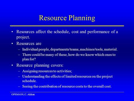 OPSM 639, C. Akkan Resource Planning Resources affect the schedule, cost and performance of a project. Resources are –Individual people, departments/teams,