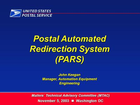 Postal Automated Redirection System (PARS) John Keegan Manager, Automation Equipment Engineering Mailers´ Technical Advisory Committee (MTAC) November.