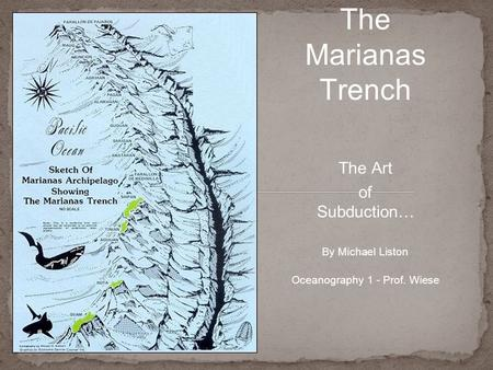 The Art of Subduction… The Marianas Trench By Michael Liston Oceanography 1 - Prof. Wiese.