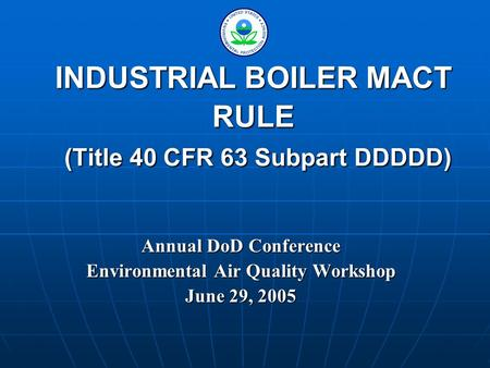 INDUSTRIAL BOILER MACT RULE (Title 40 CFR 63 Subpart DDDDD) Annual DoD Conference Environmental Air Quality Workshop June 29, 2005.