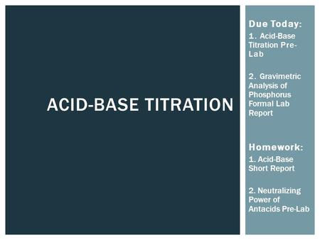 ACID-BASE TITRATION Due Today: 1. Acid-Base Titration Pre- Lab 2. Gravimetric Analysis of Phosphorus Formal Lab Report Homework: 1. Acid-Base Short Report.