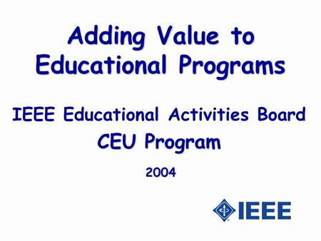 Adding Value to Educational Programs IEEE Educational Activities Board CEU Program 2004.