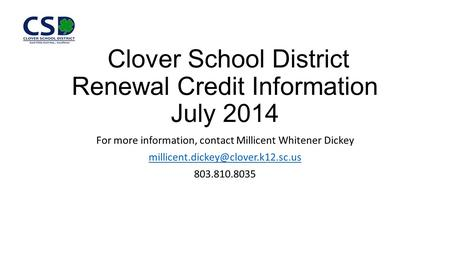 Clover School District Renewal Credit Information July 2014 For more information, contact Millicent Whitener Dickey 803.810.8035.