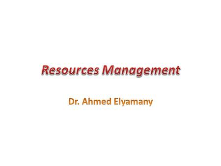 Resources Management Dr. Ahmed Elyamany.