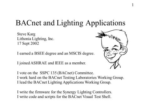 BACnet and Lighting Applications Steve Karg Lithonia Lighting, Inc. 17 Sept 2002 I vote on the SSPC 135 (BACnet) Committee. I work hard on the BACnet Testing.