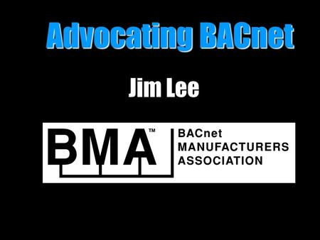 Advocating BACnet Advocating BACnet Jim Lee. BACnet Advocacy and Testing b BACnet Manufacturers Association b BACnet Testing Laboratories b BACnet Interest.