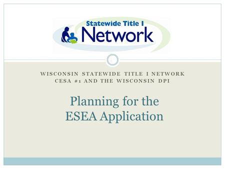 "WISCONSIN STATEWIDE TITLE I NETWORK CESA #1 AND THE WISCONSIN DPI Title I ""Quick Start"" Planning for the ESEA Application."