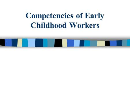 Competencies of Early Childhood Workers. Education & Training Needed to Work with Young Children  High School Degree * teacher's aide or playground supervisor.