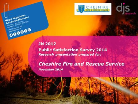 1 Gayle Higginson Research Manager JN 2012 Public Satisfaction Survey 2014 Research presentation prepared for: Cheshire Fire and Rescue Service November.