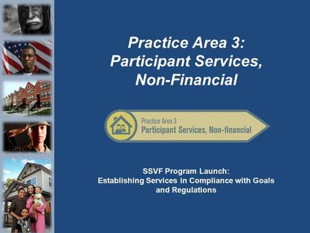 SSVF Program Launch: Establishing Services in Compliance with Goals and Regulations Practice Area 3: Participant Services, Non-Financial.