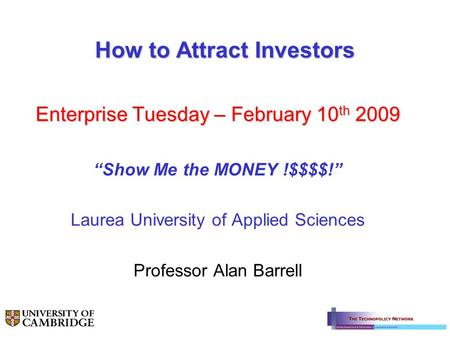 "How to Attract Investors Enterprise Tuesday – February 10 th 2009 ""Show Me the MONEY !$$$$!"" Laurea University of Applied Sciences Professor Alan Barrell."