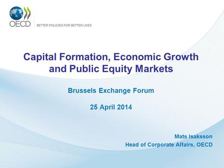 Capital Formation, Economic Growth and Public Equity Markets Brussels Exchange Forum 25 April 2014 Mats Isaksson Head of Corporate Affairs, OECD.