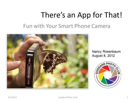 There's an App for That! Fun with Your Smart Phone Camera Nancy Rosenbaum August 8, 2012 8/7/20121Goddard Photo Club.