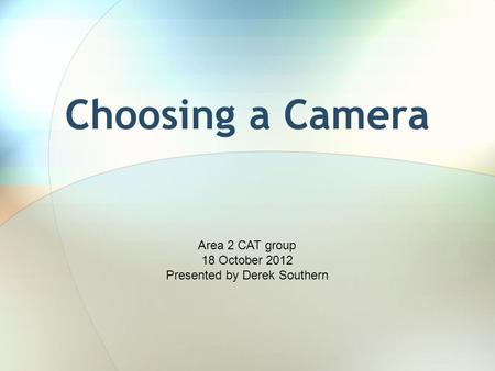 Choosing a Camera Area 2 CAT group 18 October 2012 Presented by Derek Southern.