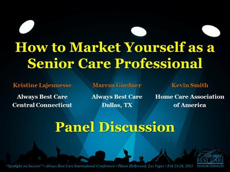 """Spotlight on Success"" Always Best Care International Conference Planet Hollywood, Las Vegas Feb 24-26, 2013 How to Market Yourself as a Senior Care Professional."