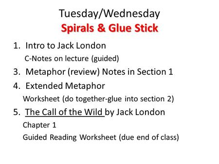 Spirals & Glue Stick Tuesday/Wednesday Spirals & Glue Stick 1.Intro to Jack London C-Notes on lecture (guided) 3.Metaphor (review) Notes in Section 1 4.Extended.