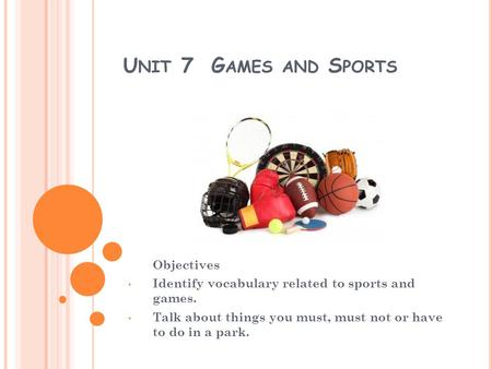 U NIT 7 G AMES AND S PORTS Objectives Identify vocabulary related to sports and games. Talk about things you must, must not or have to do in a park.