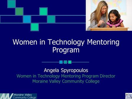 Women in Technology Mentoring Program Angela Spyropoulos Women in Technology Mentoring Program Director Moraine Valley Community College.