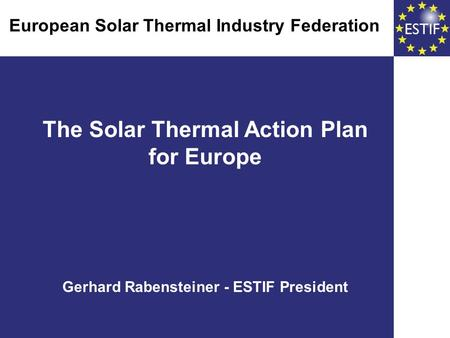 The Solar Thermal Action Plan for Europe Gerhard Rabensteiner - ESTIF President European Solar Thermal Industry Federation European Solar Thermal Industry.