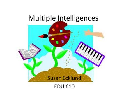 Multiple Intelligences Susan Ecklund EDU 610 The 8 ways of Knowing.