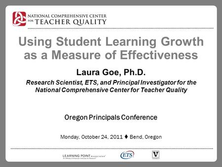 Using Student Learning Growth as a Measure of Effectiveness Laura Goe, Ph.D. Research Scientist, ETS, and Principal Investigator for the National Comprehensive.