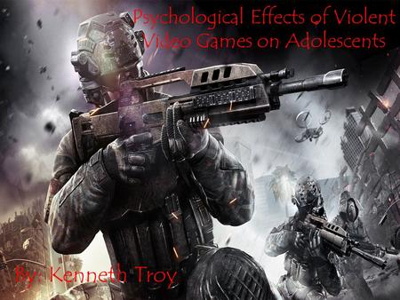 Psychological Effects of Violent Video Games on Adolescents By: Kenneth Troy Psychological Effects of Violent Video Games on Adolescents By: Kenneth Troy.