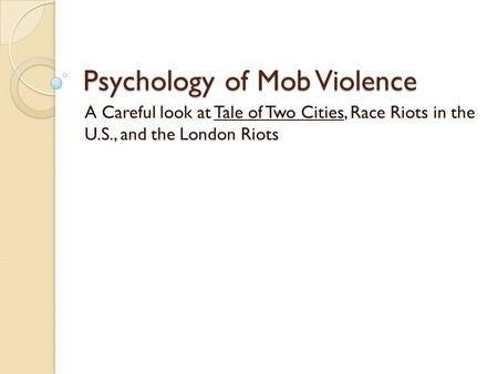 Psychology of Mob Violence A Careful look at Tale of Two Cities, Race Riots in the U.S., and the London Riots.
