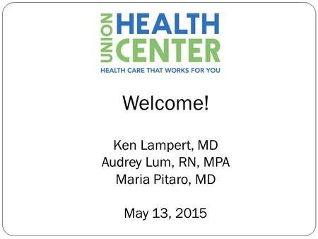 Welcome! Ken Lampert, MD Audrey Lum, RN, MPA Maria Pitaro, MD May 13, 2015.