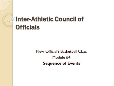 Inter-Athletic Council of Officials New Official's Basketball Class Module #4 Sequence of Events.