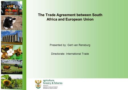 The Trade Agreement between South Africa and European Union Presented by: Gert van Rensburg Directorate: International Trade.