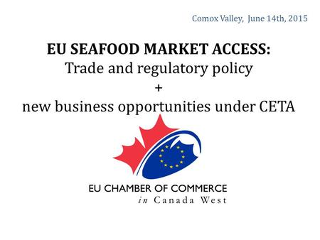 Comox Valley, June 14th, 2015 EU SEAFOOD MARKET ACCESS: Trade and regulatory policy + new business opportunities under CETA.
