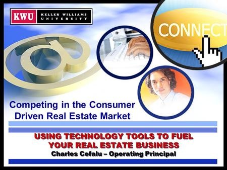 Competing in the Consumer Driven Real Estate Market USING TECHNOLOGY TOOLS TO FUEL YOUR REAL ESTATE BUSINESS Charles Cefalu – Operating Principal.