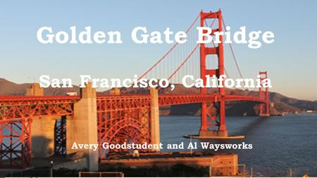 Golden Gate Bridge San Francisco, California Avery Goodstudent and Al Waysworks.
