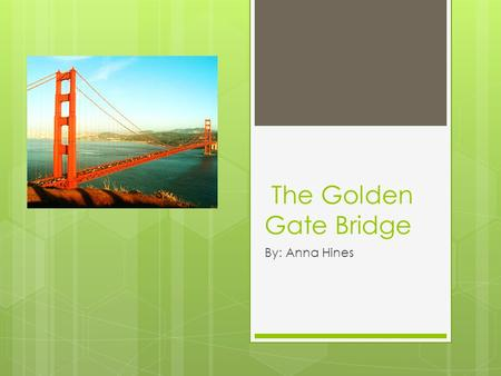 "The Golden Gate Bridge By: Anna Hines. Why the name Golden Gate? The Golden Gate Bridge was named ""Chrysopylae"" or Golden Gate, by John C. Fremont."