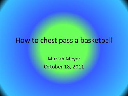 How to chest pass a basketball Mariah Meyer October 18, 2011.