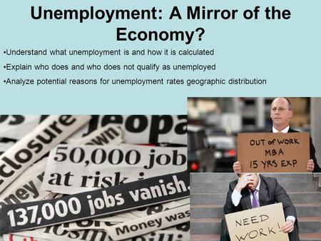 Unemployment: A Mirror of the Economy? Understand what unemployment is and how it is calculated Explain who does and who does not qualify as unemployed.