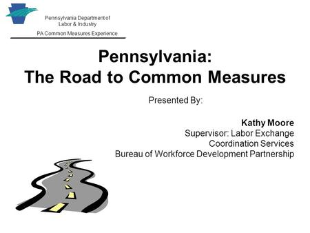 Pennsylvania Department of Labor & Industry PA Common Measures Experience Pennsylvania: The Road to Common Measures Presented By: Kathy Moore Supervisor: