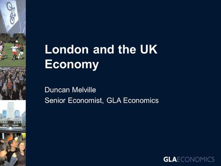 London and the UK Economy Duncan Melville Senior Economist, GLA Economics.