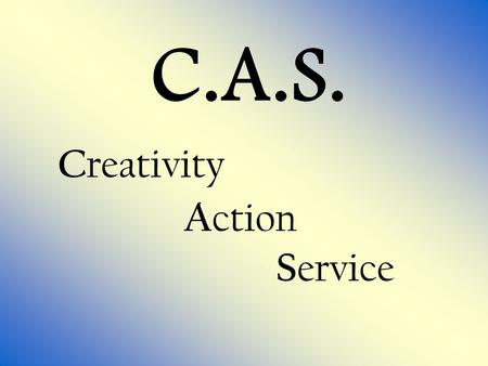 C.A.S. C reativity A ction S ervice. Goal Setting (Remember: Goals should be SMARTER ) S pecific[Detailed] M easurable[Timeline] A ction[What will you.