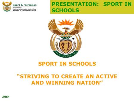 "SRSA SPORT IN SCHOOLS ""STRIVING TO CREATE AN ACTIVE AND WINNING NATION"" PRESENTATION: SPORT IN SCHOOLS."