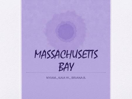 MASSACHUSETTS BAY NYIAM., KAIA W., BRIANA B.. The founding of Massachusetts Bay Who- John Winthrop found Massachusetts Bay. When- 1630 the Pilgrims came.