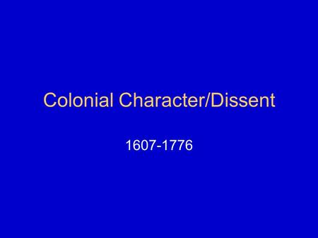 Colonial Character/Dissent 1607-1776. Chesapeake (Southern Colonies) Jamestown 1607 Founded by Virginia Company of London Expedition led by Capt.