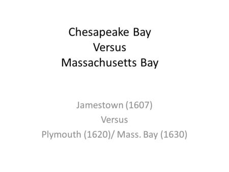 Chesapeake Bay Versus Massachusetts Bay Jamestown (1607) Versus Plymouth (1620)/ Mass. Bay (1630)
